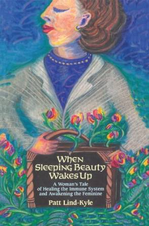 When Sleeping Beauty Wakes Up: A Woman's Tale of Healing the Immune System and Awakening the Feminine by Patt Lind-Kyle